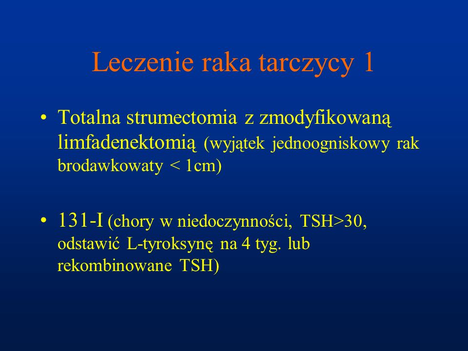 Leczenie raka tarczycy 1 Totalna strumectomia z zmodyfikowaną limfadenektomią (wyjątek jednoogniskowy rak brodawkowaty < 1cm) 131-I (chory w niedoczyn