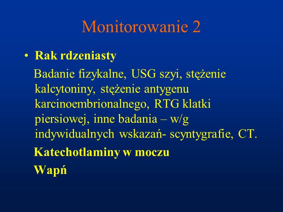 Monitorowanie 2 Rak rdzeniasty Badanie fizykalne, USG szyi, stężenie kalcytoniny, stężenie antygenu karcinoembrionalnego, RTG klatki piersiowej, inne