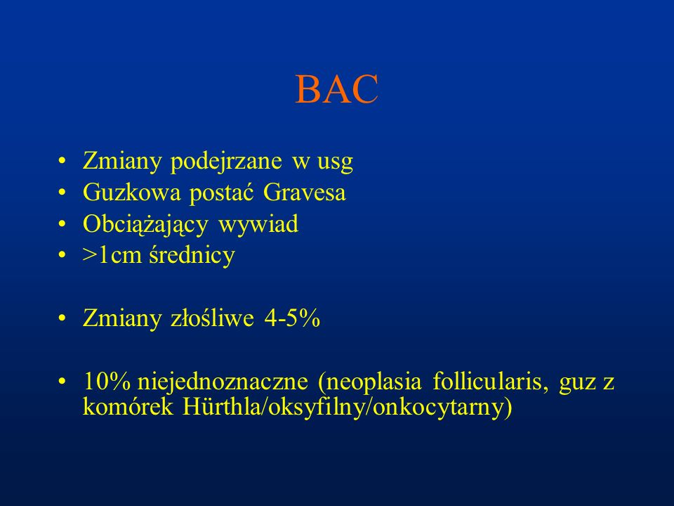 BAC Zmiany podejrzane w usg Guzkowa postać Gravesa Obciążający wywiad >1cm średnicy Zmiany złośliwe 4-5% 10% niejednoznaczne (neoplasia follicularis,