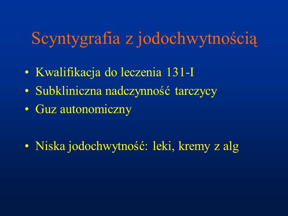 Scyntygrafia z jodochwytnością Kwalifikacja do leczenia 131-I Subkliniczna nadczynność tarczycy Guz autonomiczny Niska jodochwytność: leki, kremy z al