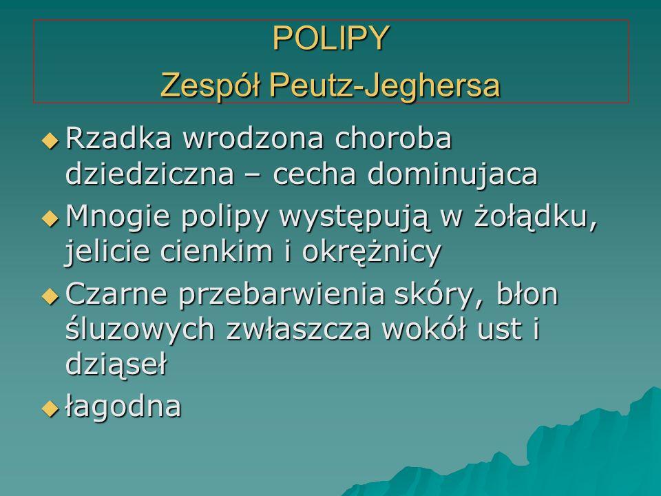 POLIPY Zespół Peutz-Jeghersa  Rzadka wrodzona choroba dziedziczna – cecha dominujaca  Mnogie polipy występują w żołądku, jelicie cienkim i okrężnicy