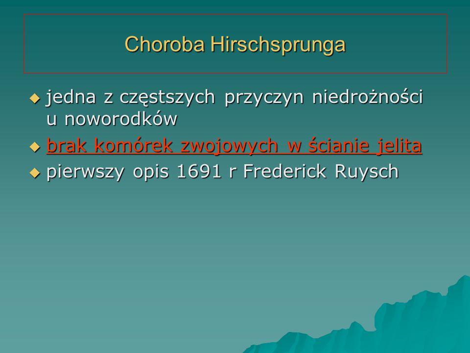 Choroba Hirschsprunga  jedna z częstszych przyczyn niedrożności u noworodków  brak komórek zwojowych w ścianie jelita  pierwszy opis 1691 r Frederi