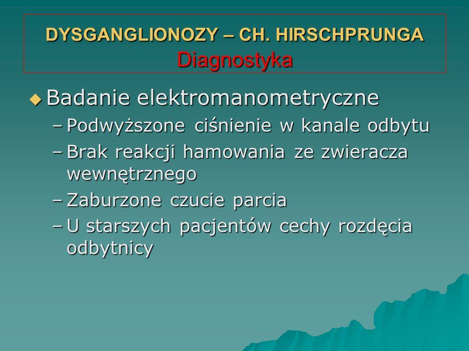 DYSGANGLIONOZY – CH. HIRSCHPRUNGA Diagnostyka  Badanie elektromanometryczne –Podwyższone ciśnienie w kanale odbytu –Brak reakcji hamowania ze zwierac