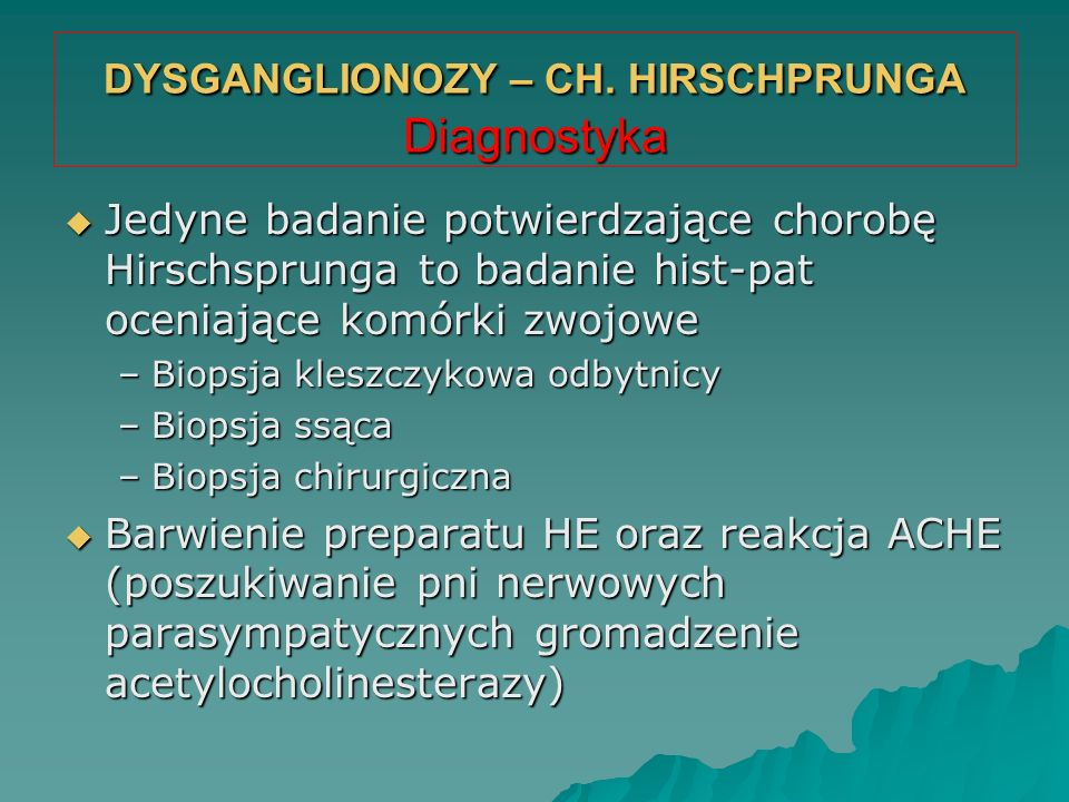 DYSGANGLIONOZY – CH. HIRSCHPRUNGA Diagnostyka  Jedyne badanie potwierdzające chorobę Hirschsprunga to badanie hist-pat oceniające komórki zwojowe –Bi