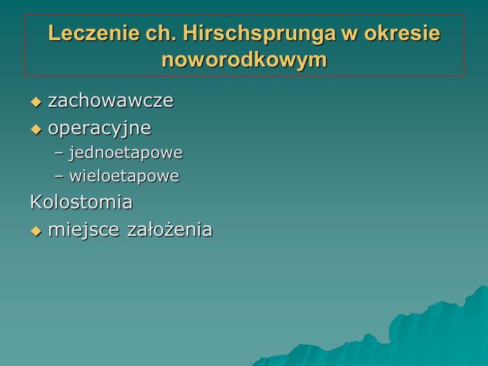 Leczenie ch. Hirschsprunga w okresie noworodkowym  zachowawcze  operacyjne –jednoetapowe –wieloetapowe Kolostomia  miejsce założenia