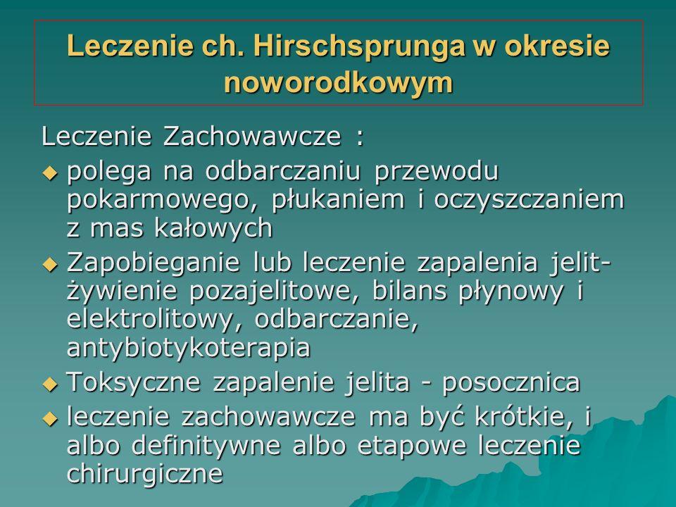 Leczenie ch. Hirschsprunga w okresie noworodkowym Leczenie Zachowawcze :  polega na odbarczaniu przewodu pokarmowego, płukaniem i oczyszczaniem z mas