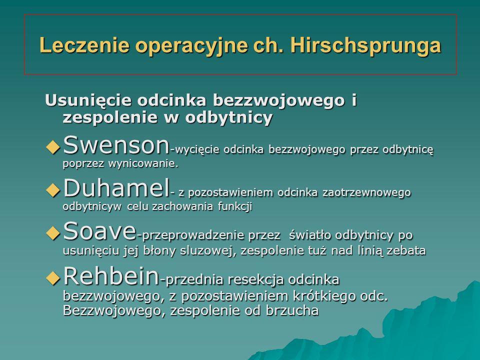 Leczenie operacyjne ch. Hirschsprunga Usunięcie odcinka bezzwojowego i zespolenie w odbytnicy  Swenson -wycięcie odcinka bezzwojowego przez odbytnicę