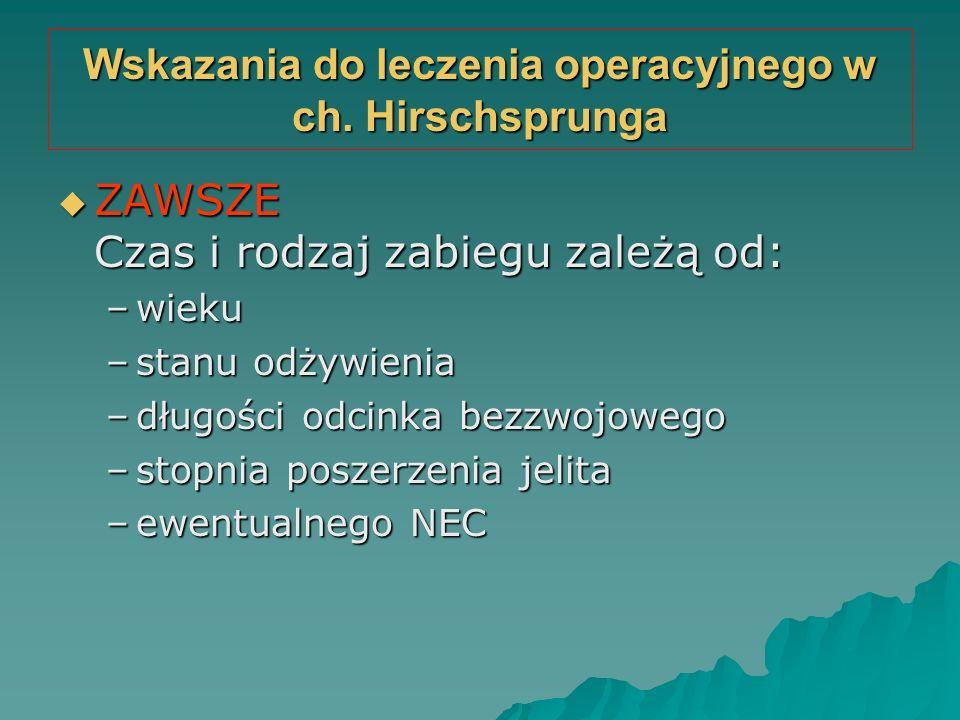 Wskazania do leczenia operacyjnego w ch. Hirschsprunga  ZAWSZE Czas i rodzaj zabiegu zależą od: –wieku –stanu odżywienia –długości odcinka bezzwojowe