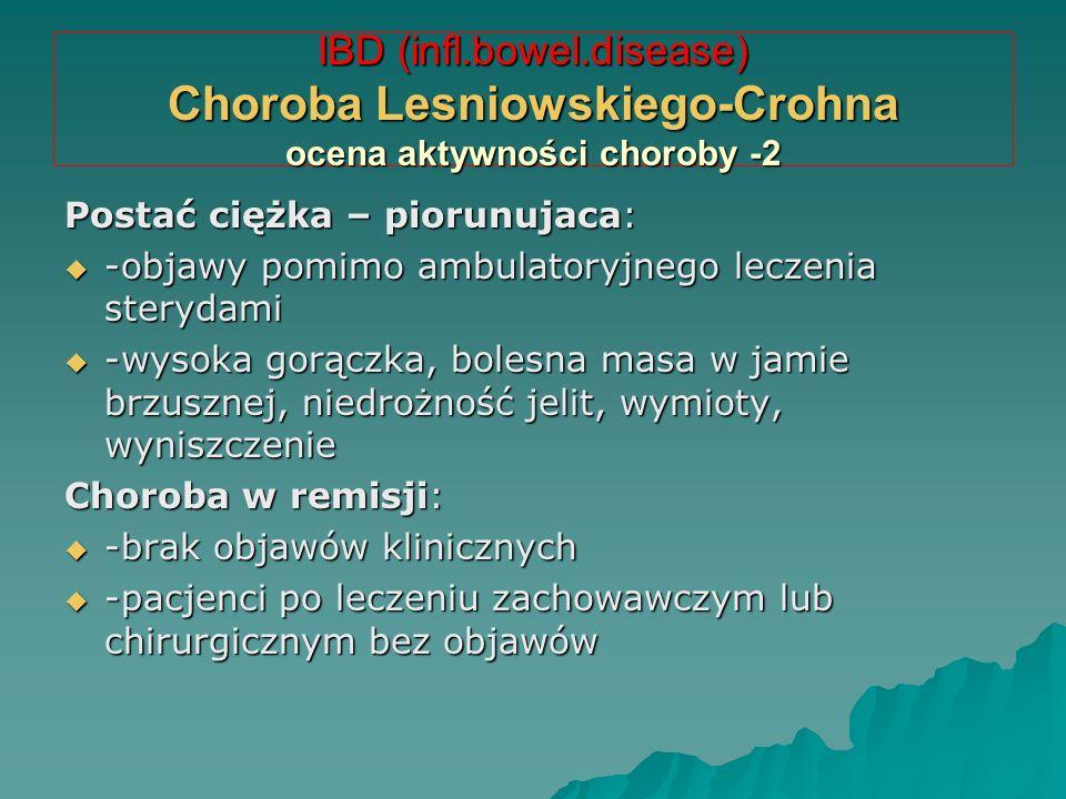 IBD (infl.bowel.disease) Choroba Lesniowskiego-Crohna ocena aktywności choroby -2 Postać ciężka – piorunujaca:  -objawy pomimo ambulatoryjnego leczen