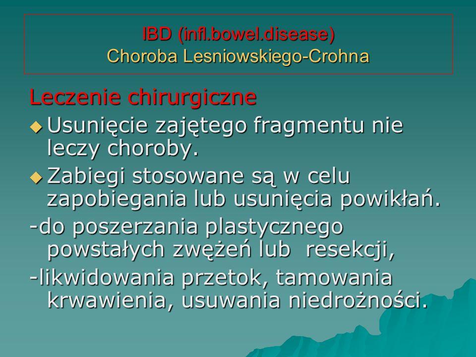 IBD (infl.bowel.disease) Choroba Lesniowskiego-Crohna Leczenie chirurgiczne  Usunięcie zajętego fragmentu nie leczy choroby.  Zabiegi stosowane są w