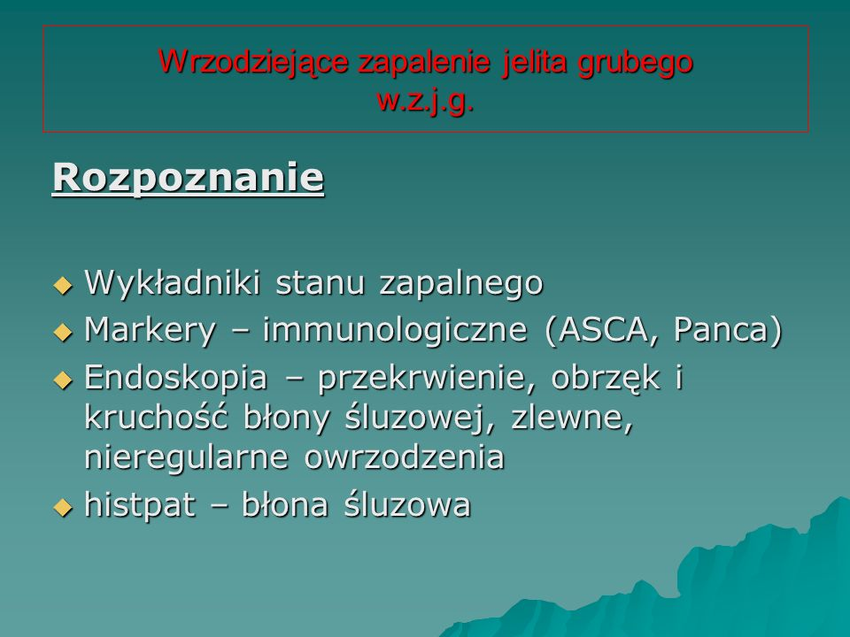 Wrzodziejące zapalenie jelita grubego w.z.j.g. Rozpoznanie  Wykładniki stanu zapalnego  Markery – immunologiczne (ASCA, Panca)  Endoskopia – przekr