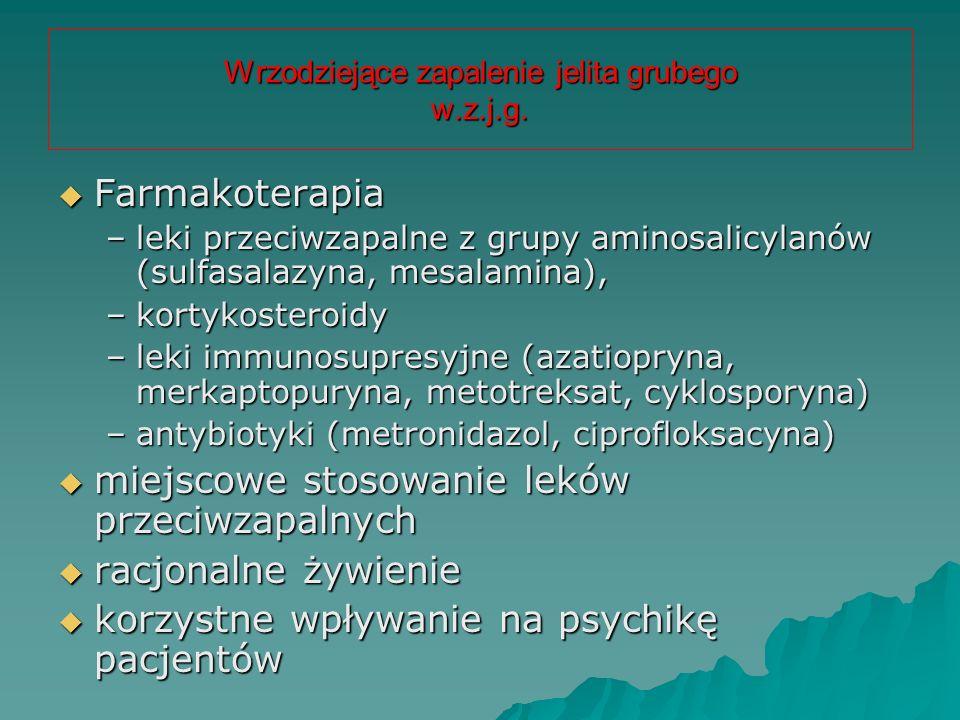 Wrzodziejące zapalenie jelita grubego w.z.j.g.  Farmakoterapia –leki przeciwzapalne z grupy aminosalicylanów (sulfasalazyna, mesalamina), –kortykoste
