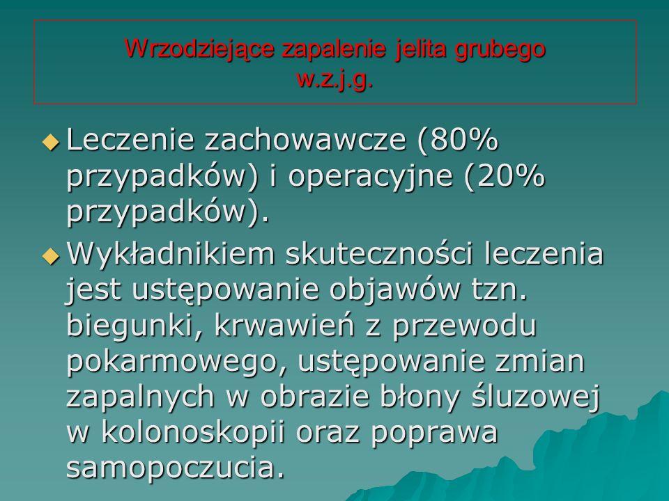 Wrzodziejące zapalenie jelita grubego w.z.j.g.  Leczenie zachowawcze (80% przypadków) i operacyjne (20% przypadków).  Wykładnikiem skuteczności lecz
