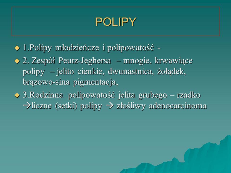 POLIPY  1.Polipy młodzieńcze i polipowatość -  2. Zespół Peutz-Jeghersa – mnogie, krwawiące polipy – jelito cienkie, dwunastnica, żołądek, brązowo-s