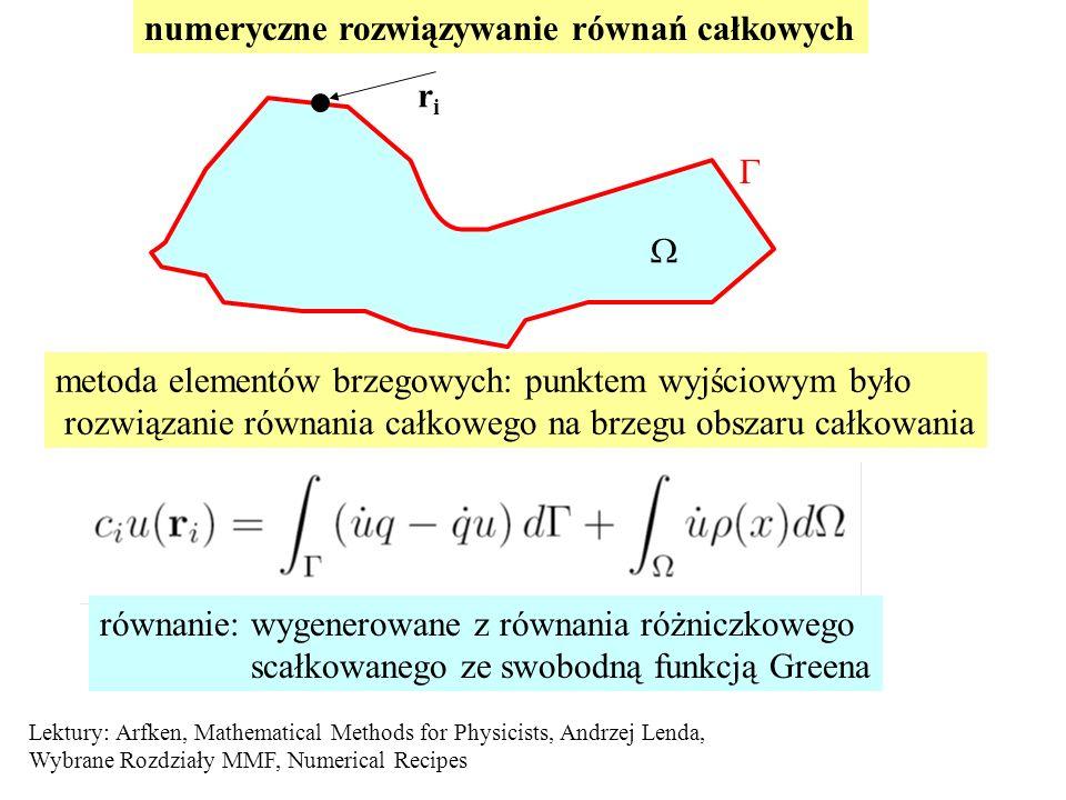 numeryczne rozwiązywanie równań całkowych   metoda elementów brzegowych: punktem wyjściowym było rozwiązanie równania całkowego na brzegu obszaru całkowania riri równanie: wygenerowane z równania różniczkowego scałkowanego ze swobodną funkcją Greena Lektury: Arfken, Mathematical Methods for Physicists, Andrzej Lenda, Wybrane Rozdziały MMF, Numerical Recipes