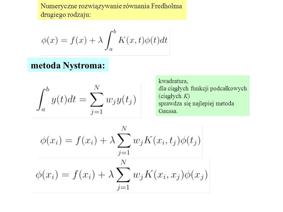 Numeryczne rozwiązywanie równania Fredholma drugiego rodzaju: metoda Nystroma: kwadratura, dla ciągłych funkcji podcałkowych (ciągłych K) sprawdza się najlepiej metoda Gaussa.