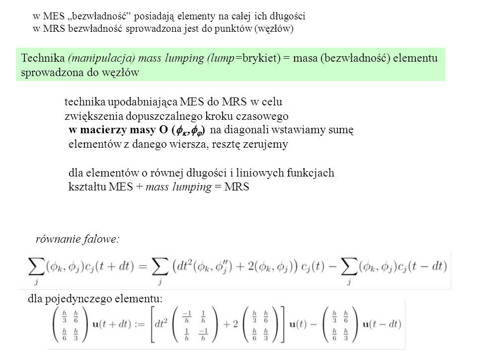 """Technika (manipulacja) mass lumping (lump=brykiet) = masa (bezwładność) elementu sprowadzona do węzłów w macierzy masy O (     ) na diagonali wstawiamy sumę elementów z danego wiersza, resztę zerujemy dla elementów o równej długości i liniowych funkcjach kształtu MES + mass lumping = MRS równanie falowe: dla pojedynczego elementu: technika upodabniająca MES do MRS w celu zwiększenia dopuszczalnego kroku czasowego w MES """"bezwładność posiadają elementy na całej ich długości w MRS bezwładność sprowadzona jest do punktów (węzłów)"""