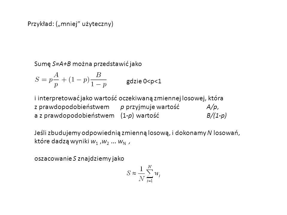 Sumę S=A+B można przedstawić jako gdzie 0<p<1 i interpretować jako wartość oczekiwaną zmiennej losowej, która z prawdopodobieństwem p przyjmuje wartość A/p, a z prawdopodobieństwem (1-p) wartość B/(1-p) Jeśli zbudujemy odpowiednią zmienną losową, i dokonamy N losowań, które dadzą wyniki w 1,w 2...