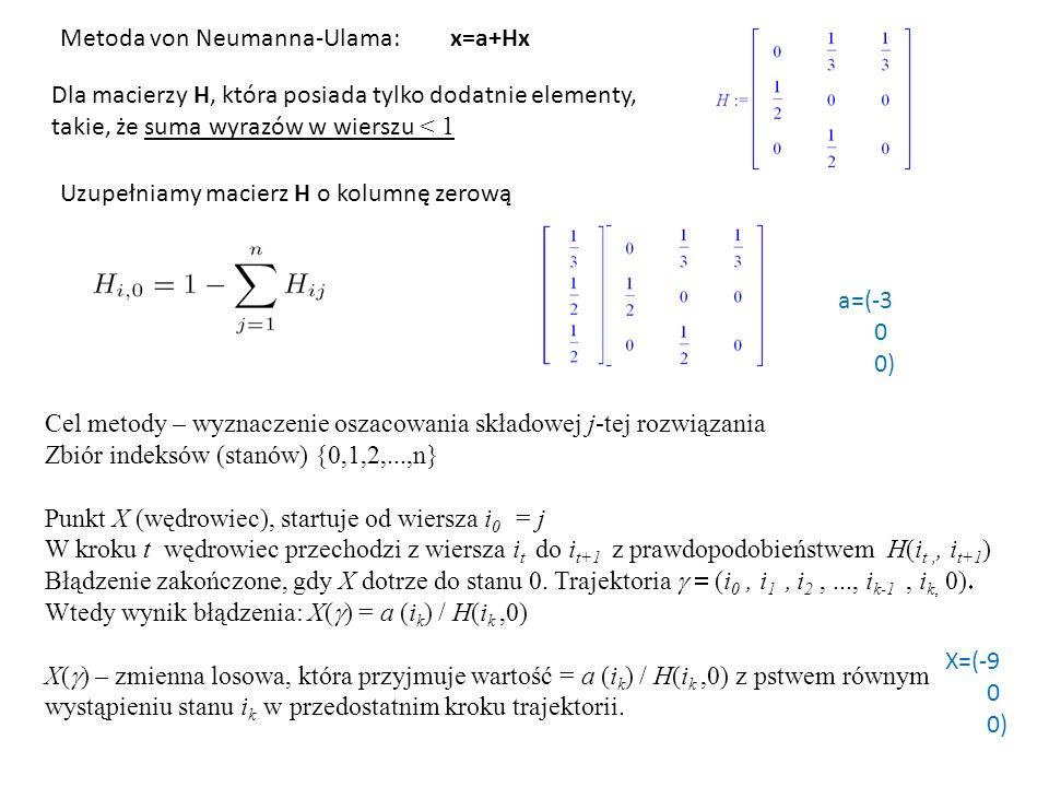 Metoda von Neumanna-Ulama: Dla macierzy H, która posiada tylko dodatnie elementy, takie, że suma wyrazów w wierszu < 1 Uzupełniamy macierz H o kolumnę