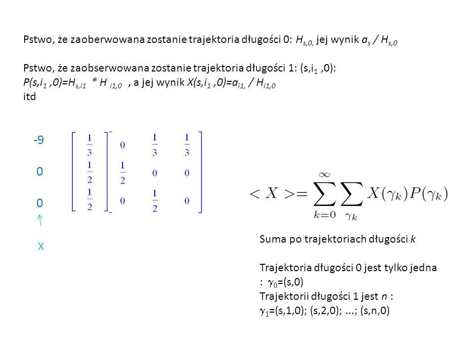 Pstwo, że zaoberwowana zostanie trajektoria długości 0: H s,0, jej wynik a s / H s,0 Pstwo, że zaobserwowana zostanie trajektoria długości 1: (s,i 1,0): P(s,i 1,0)=H s,i1 * H i1,0, a jej wynik X(s,i 1,0)=a i1, / H i1,0 itd Suma po trajektoriach długości k Trajektoria długości 0 jest tylko jedna :   =(s,0) Trajektorii długości 1 jest n :   =(s,1,0); (s,2,0);...; (s,n,0) -9 0 X