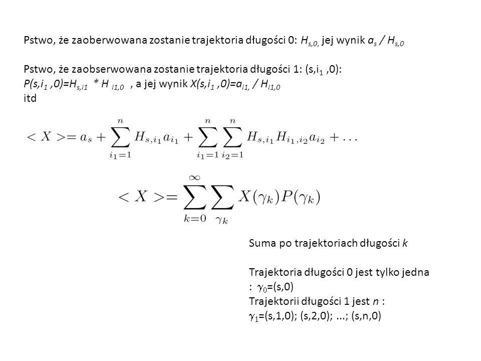 Suma po trajektoriach długości k Trajektoria długości 0 jest tylko jedna :   =(s,0) Trajektorii długości 1 jest n :   =(s,1,0); (s,2,0);...; (s,n,0) Pstwo, że zaoberwowana zostanie trajektoria długości 0: H s,0, jej wynik a s / H s,0 Pstwo, że zaobserwowana zostanie trajektoria długości 1: (s,i 1,0): P(s,i 1,0)=H s,i1 * H i1,0, a jej wynik X(s,i 1,0)=a i1, / H i1,0 itd
