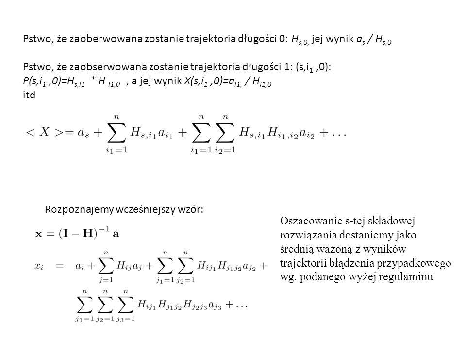Pstwo, że zaoberwowana zostanie trajektoria długości 0: H s,0, jej wynik a s / H s,0 Pstwo, że zaobserwowana zostanie trajektoria długości 1: (s,i 1,0): P(s,i 1,0)=H s,i1 * H i1,0, a jej wynik X(s,i 1,0)=a i1, / H i1,0 itd Rozpoznajemy wcześniejszy wzór: Oszacowanie s-tej składowej rozwiązania dostaniemy jako średnią ważoną z wyników trajektorii błądzenia przypadkowego wg.