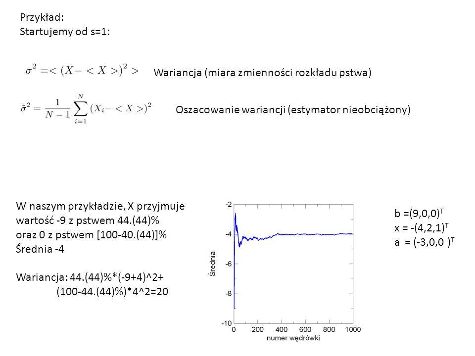 Przykład: Startujemy od s=1: b =(9,0,0) T x = -(4,2,1) T a = (-3,0,0 ) T Wariancja (miara zmienności rozkładu pstwa) Oszacowanie wariancji (estymator nieobciążony) W naszym przykładzie, X przyjmuje wartość -9 z pstwem 44.(44)% oraz 0 z pstwem [100-40.(44)]% Średnia -4 Wariancja: 44.(44)%*(-9+4)^2+ (100-44.(44)%)*4^2=20