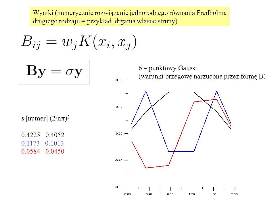 Wyniki (numerycznie rozwiązanie jednorodnego równania Fredholma drugiego rodzaju = przykład, drgania własne struny) 6 – punktowy Gauss: (warunki brzegowe narzucone przez formę B) s [numer] (2/n  ) 2 0.4225 0.4052 0.1173 0.1013 0.0584 0.0450