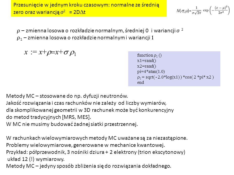 x := x+  x+  1  – zmienna losowa o rozkładzie normalnym, średniej 0 i wariancji  2  1 – zmienna losowa o rozkładzie normalnym i wariancji   function  1 () x1=rand() x2=rand() pi=4*atan(1.0)  1 = sqrt( - 2.0*log(x1) ) *cos( 2 *pi* x2 ) end Przesunięcie w jednym kroku czasowym: normalne ze średnią zero oraz wariancją  2 = 2D  t N( ,  )= Metody MC – stosowane do np.