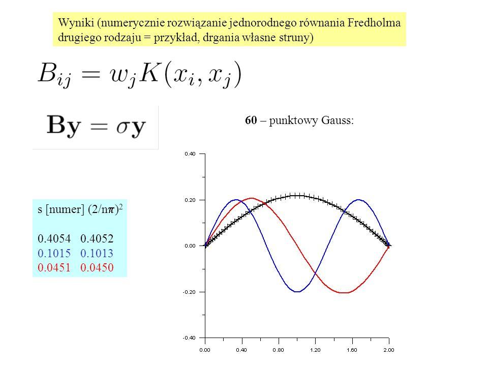 Wyniki (numerycznie rozwiązanie jednorodnego równania Fredholma drugiego rodzaju = przykład, drgania własne struny) 60 – punktowy Gauss: s [numer] (2/n  ) 2 0.4054 0.4052 0.1015 0.1013 0.0451 0.0450