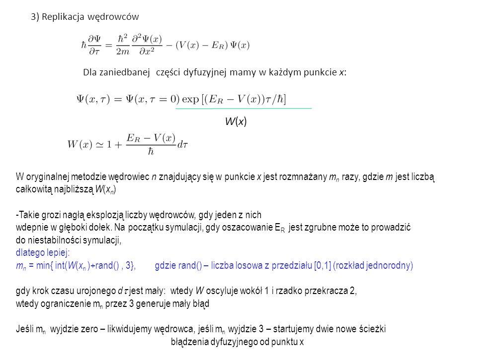 3) Replikacja wędrowców Dla zaniedbanej części dyfuzyjnej mamy w każdym punkcie x: W(x)W(x) W oryginalnej metodzie wędrowiec n znajdujący się w punkcie x jest rozmnażany m n razy, gdzie m jest liczbą całkowitą najbliższą W ( x n ) -Takie grozi nagłą eksplozją liczby wędrowców, gdy jeden z nich wdepnie w głęboki dołek.