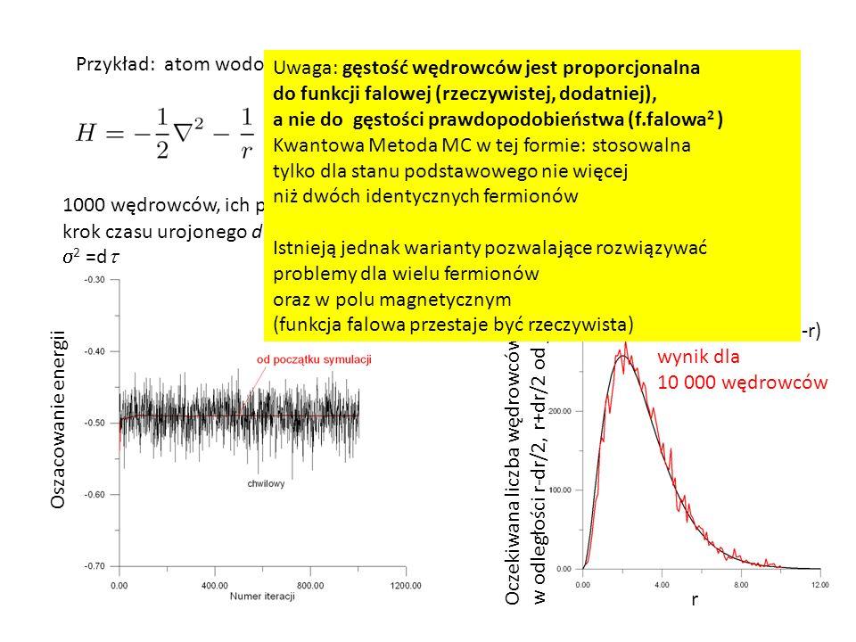 Przykład: atom wodoru (3D) 1000 wędrowców, ich położenia startuję od r=(1,1,1) krok czasu urojonego d  =0.1  2 =d  E=-1/2 F 0 = C exp (-r) Oszacowanie energii r Oczekiwana liczba wędrowców w odległości r-dr/2, r+dr/2 od jąda Wynik dokładny 10 000 dr r 2 exp(-r) wynik dla 10 000 wędrowców Uwaga: gęstość wędrowców jest proporcjonalna do funkcji falowej (rzeczywistej, dodatniej), a nie do gęstości prawdopodobieństwa (f.falowa 2 ) Kwantowa Metoda MC w tej formie: stosowalna tylko dla stanu podstawowego nie więcej niż dwóch identycznych fermionów Istnieją jednak warianty pozwalające rozwiązywać problemy dla wielu fermionów oraz w polu magnetycznym (funkcja falowa przestaje być rzeczywista)