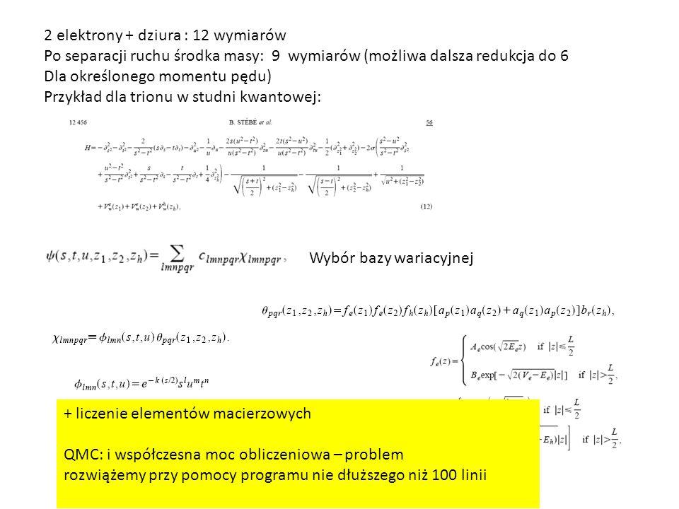 2 elektrony + dziura : 12 wymiarów Po separacji ruchu środka masy: 9 wymiarów (możliwa dalsza redukcja do 6 Dla określonego momentu pędu) Przykład dla trionu w studni kwantowej: Wybór bazy wariacyjnej + liczenie elementów macierzowych QMC: i współczesna moc obliczeniowa – problem rozwiążemy przy pomocy programu nie dłuższego niż 100 linii