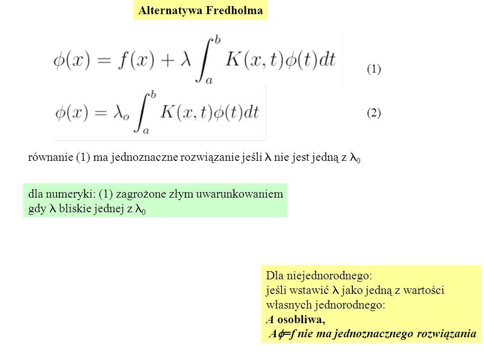 (1) (2) Alternatywa Fredholma równanie (1) ma jednoznaczne rozwiązanie jeśli nie jest jedną z 0 dla numeryki: (1) zagrożone złym uwarunkowaniem gdy bliskie jednej z 0 Dla niejednorodnego: jeśli wstawić jako jedną z wartości własnych jednorodnego: A osobliwa, A  =f nie ma jednoznacznego rozwiązania