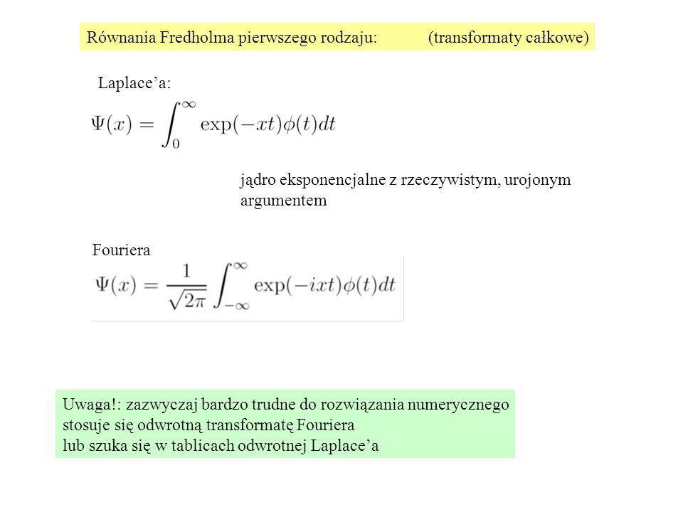 Równania Fredholma pierwszego rodzaju:(transformaty całkowe) Laplace'a: Fouriera jądro eksponencjalne z rzeczywistym, urojonym argumentem Uwaga!: zazwyczaj bardzo trudne do rozwiązania numerycznego stosuje się odwrotną transformatę Fouriera lub szuka się w tablicach odwrotnej Laplace'a
