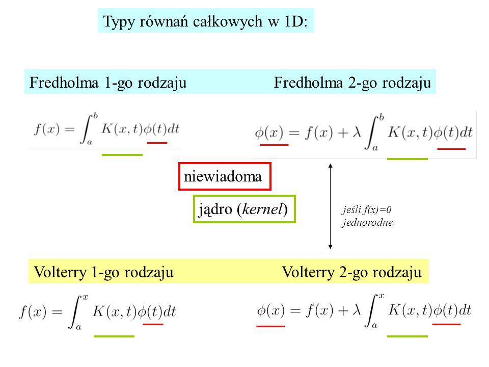 Typy równań całkowych w 1D: Fredholma 1-go rodzajuFredholma 2-go rodzaju Volterry 1-go rodzaju Volterry 2-go rodzaju niewiadoma jądro (kernel) jeśli f(x)=0 jednorodne