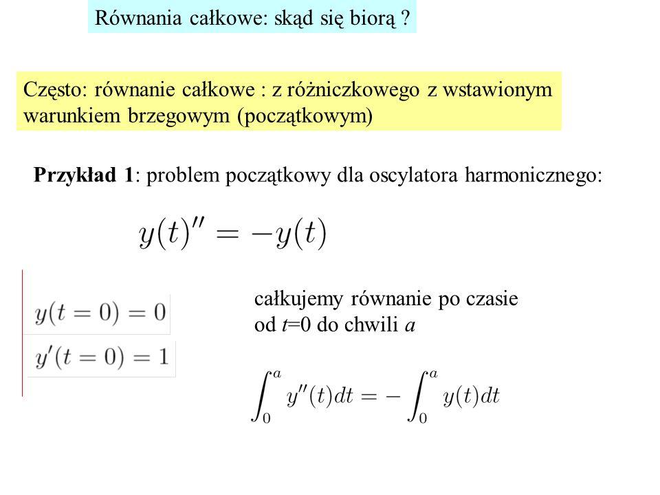 Równania całkowe: skąd się biorą ? Często: równanie całkowe : z różniczkowego z wstawionym warunkiem brzegowym (początkowym) Przykład 1: problem począ