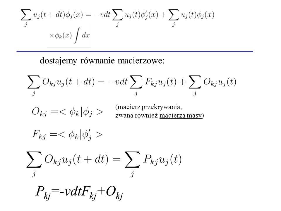 P kj =-vdtF kj +O kj dostajemy równanie macierzowe: (macierz przekrywania, zwana również macierzą masy)