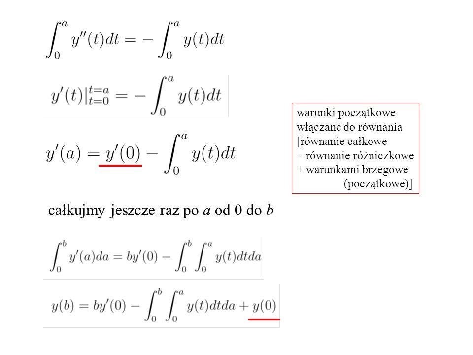 warunki początkowe włączane do równania [równanie całkowe = równanie różniczkowe + warunkami brzegowe (początkowe)] całkujmy jeszcze raz po a od 0 do b