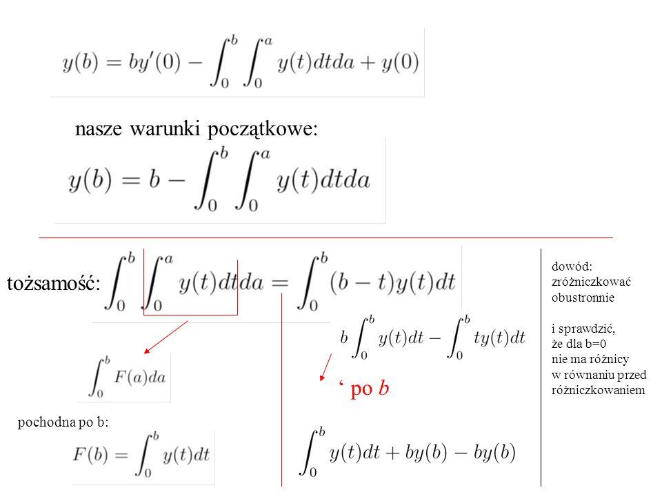 nasze warunki początkowe: pochodna po b: ' po b tożsamość: dowód: zróżniczkować obustronnie i sprawdzić, że dla b=0 nie ma różnicy w równaniu przed różniczkowaniem