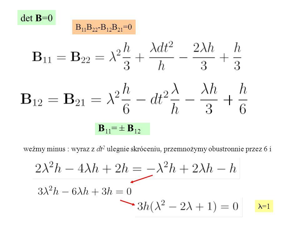 det B=0 B 11 B 22 -B 12 B 21 =0 B 11 = ± B 12 weźmy minus : wyraz z dt 2 ulegnie skróceniu, przemnożymy obustronnie przez 6 i =1