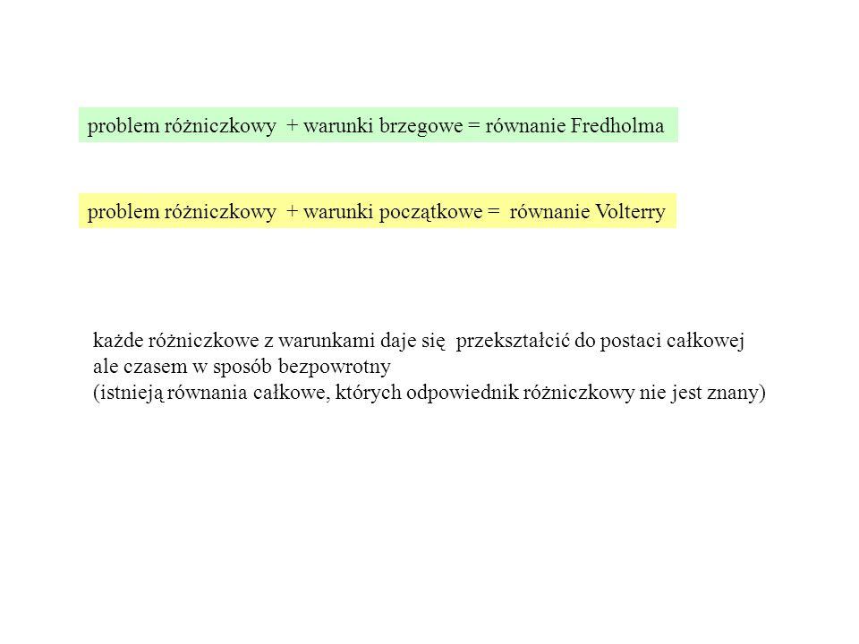 problem różniczkowy + warunki brzegowe = równanie Fredholma problem różniczkowy + warunki początkowe = równanie Volterry każde różniczkowe z warunkami