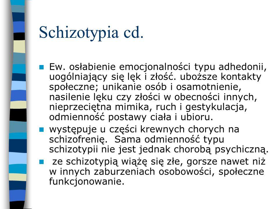 Schizotypia cd. Ew. osłabienie emocjonalności typu adhedonii, uogólniający się lęk i złość. uboższe kontakty społeczne; unikanie osób i osamotnienie,