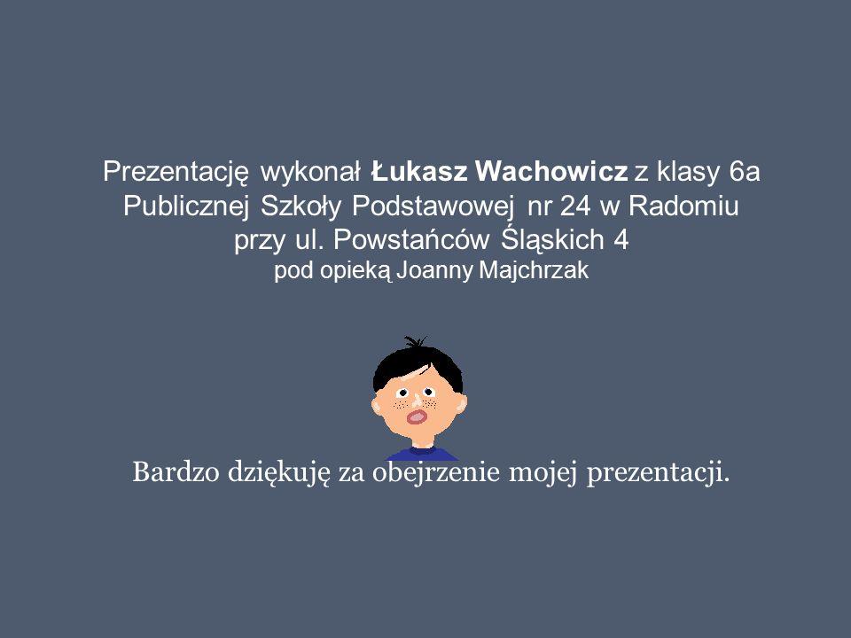 Prezentację wykonał Łukasz Wachowicz z klasy 6a Publicznej Szkoły Podstawowej nr 24 w Radomiu przy ul. Powstańców Śląskich 4 pod opieką Joanny Majchrz