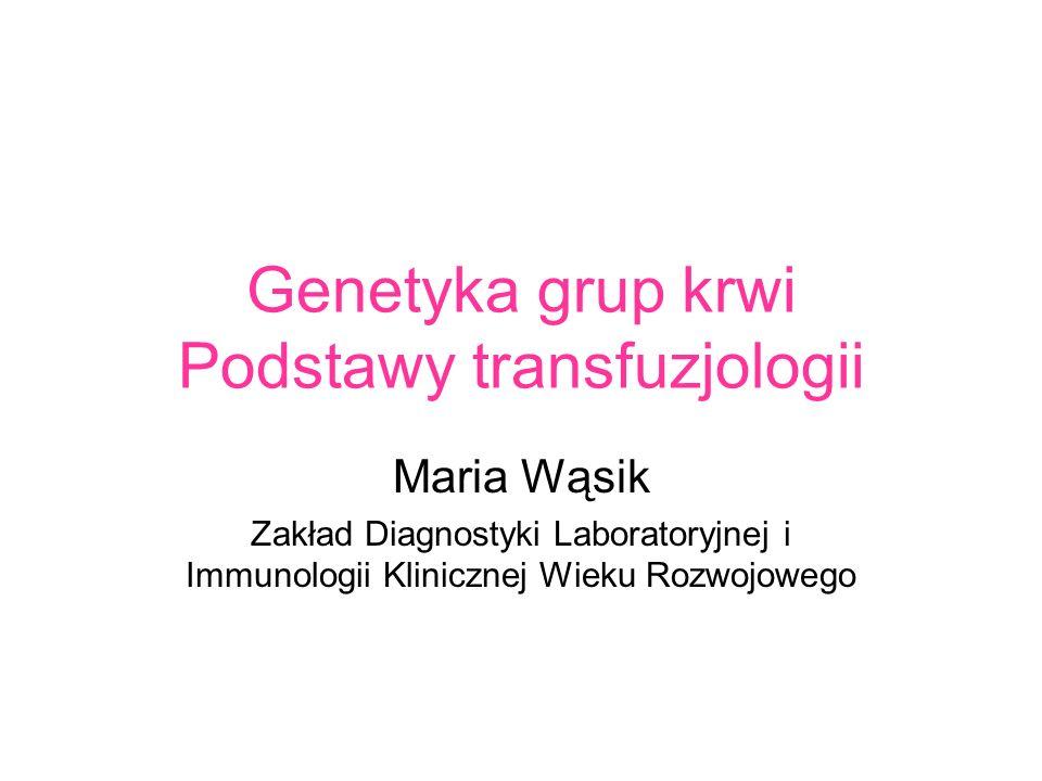 Genetyka grup krwi Podstawy transfuzjologii Maria Wąsik Zakład Diagnostyki Laboratoryjnej i Immunologii Klinicznej Wieku Rozwojowego