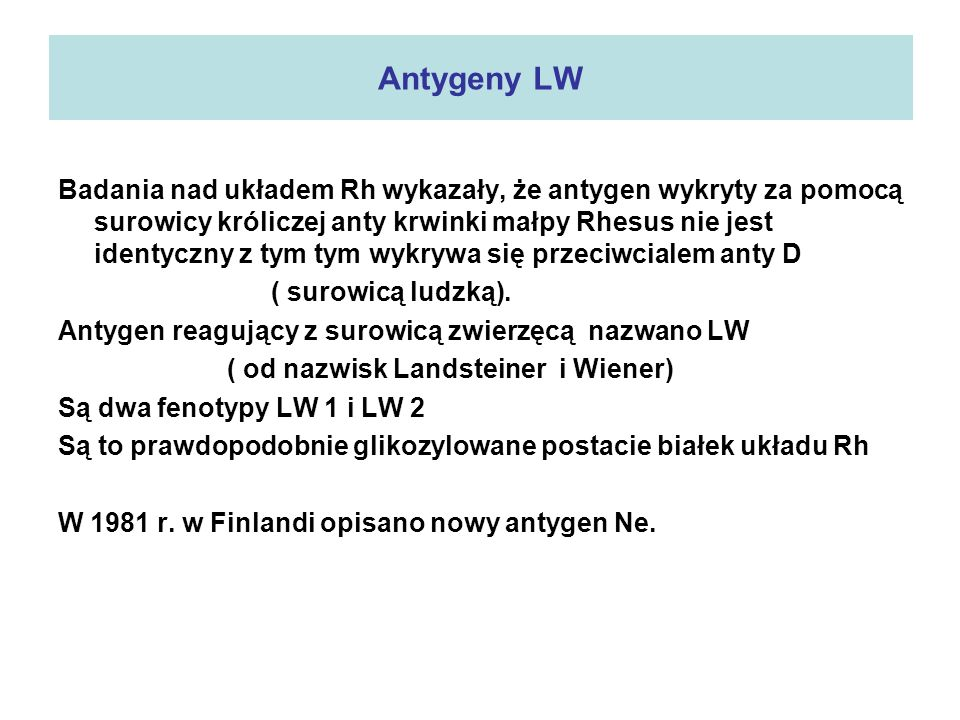 Antygeny LW Badania nad układem Rh wykazały, że antygen wykryty za pomocą surowicy króliczej anty krwinki małpy Rhesus nie jest identyczny z tym tym w
