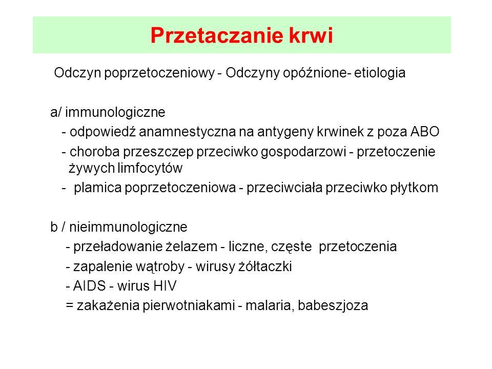 Przetaczanie krwi Odczyn poprzetoczeniowy - Odczyny opóźnione- etiologia a/ immunologiczne - odpowiedź anamnestyczna na antygeny krwinek z poza ABO -