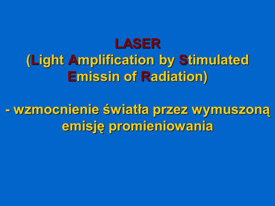 LASER (LightAmplification by Stimulated Emissin of Radiation) - wzmocnienie światła przez wymuszoną emisję promieniowania LASER (Light Amplification b