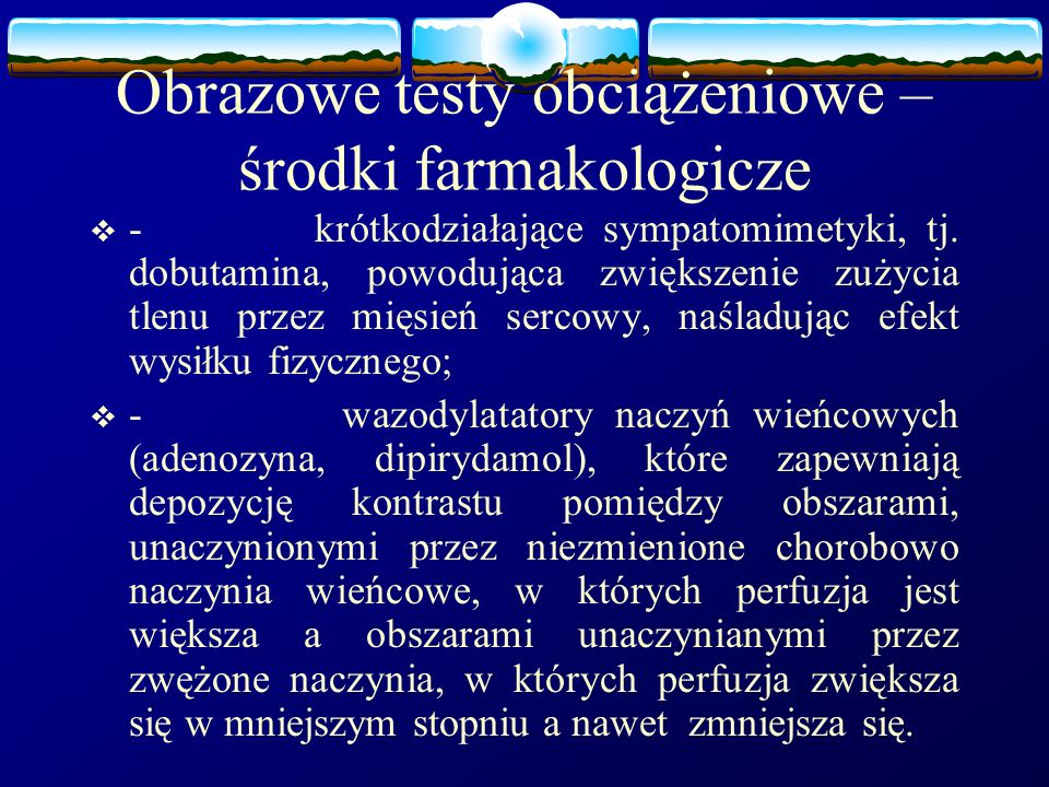 Obrazowe testy obciążeniowe – środki farmakologicze  - krótkodziałające sympatomimetyki, tj. dobutamina, powodująca zwiększenie zużycia tlenu przez m