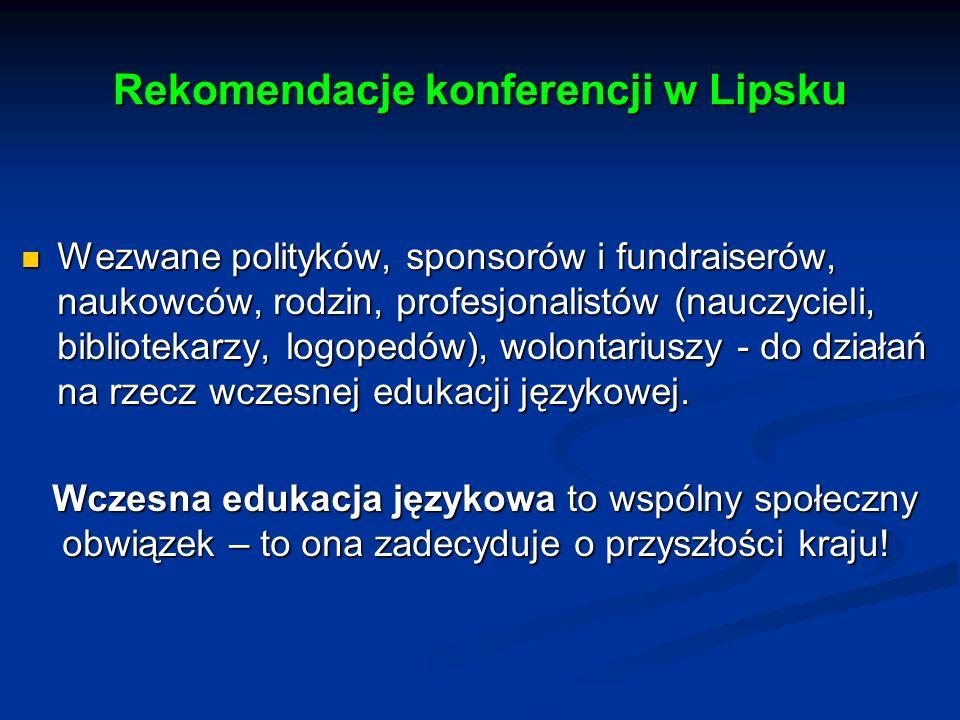 Rekomendacje konferencji w Lipsku Wezwane polityków, sponsorów i fundraiserów, naukowców, rodzin, profesjonalistów (nauczycieli, bibliotekarzy, logopedów), wolontariuszy - do działań na rzecz wczesnej edukacji językowej.